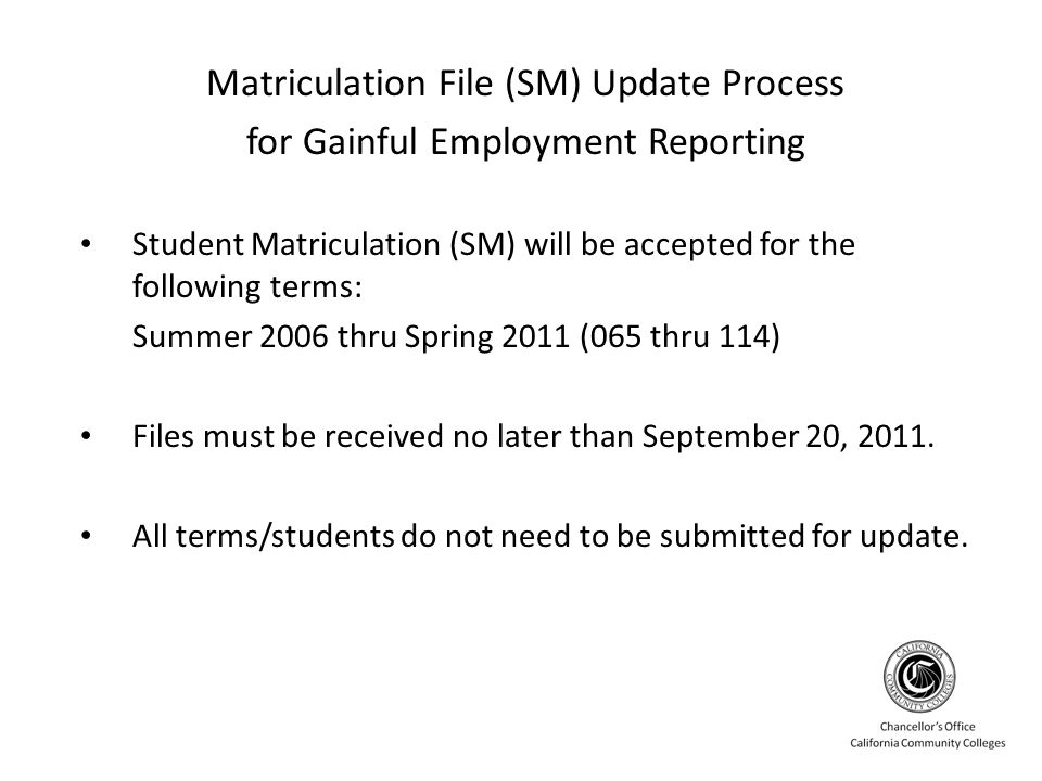 Matriculation File (SM) Update Process for Gainful Employment Reporting Student Matriculation (SM) will be accepted for the following terms: Summer 2006 thru Spring 2011 (065 thru 114) Files must be received no later than September 20, 2011.