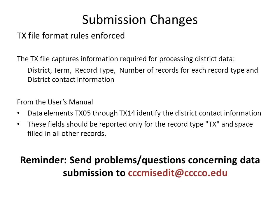 Submission Changes TX file format rules enforced The TX file captures information required for processing district data: District, Term, Record Type, Number of records for each record type and District contact information From the User's Manual Data elements TX05 through TX14 identify the district contact information These fields should be reported only for the record type TX and space filled in all other records.