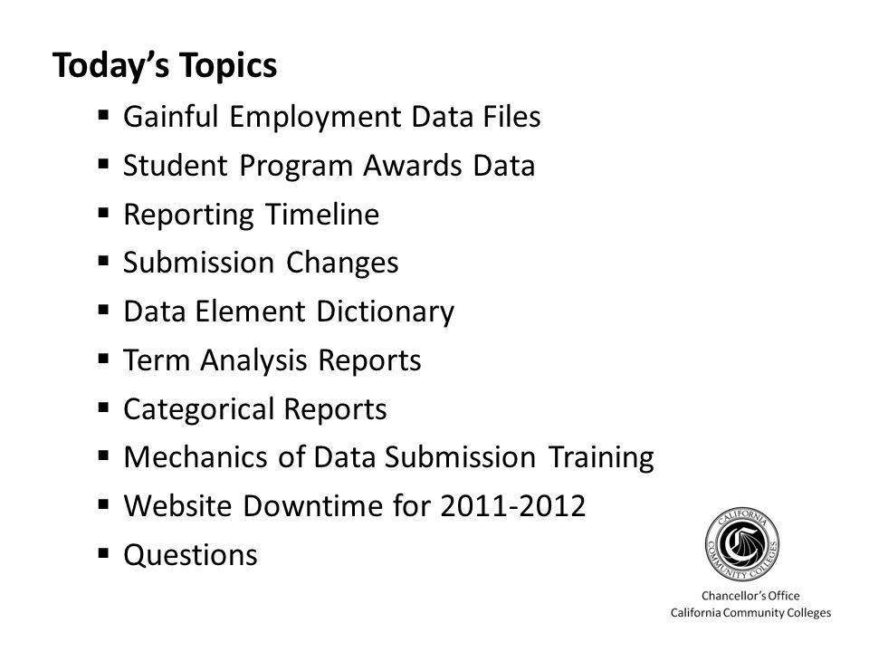Today's Topics  Gainful Employment Data Files  Student Program Awards Data  Reporting Timeline  Submission Changes  Data Element Dictionary  Term Analysis Reports  Categorical Reports  Mechanics of Data Submission Training  Website Downtime for 2011-2012  Questions