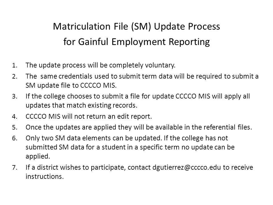 Matriculation File (SM) Update Process for Gainful Employment Reporting The file will consist of fixed length records in the format: GI01 – College IdentifierChar(3) SB00 – Student IdentifierChar(9) GI03 – Term IdentifierChar(3) SM01 – Matriculation GoalsChar(4) SM02 – Matriculation MajorChar (6) If a five character Program Control Number (PCN) is reported for SM02 instead of a six character TOP code, left justify and space fill the PCN.