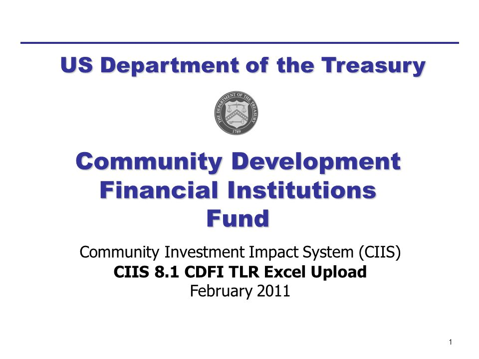 1 Community Investment Impact System (CIIS) CIIS 8.1 CDFI TLR Excel Upload February 2011 US Department of the Treasury Community Development Financial Institutions Fund