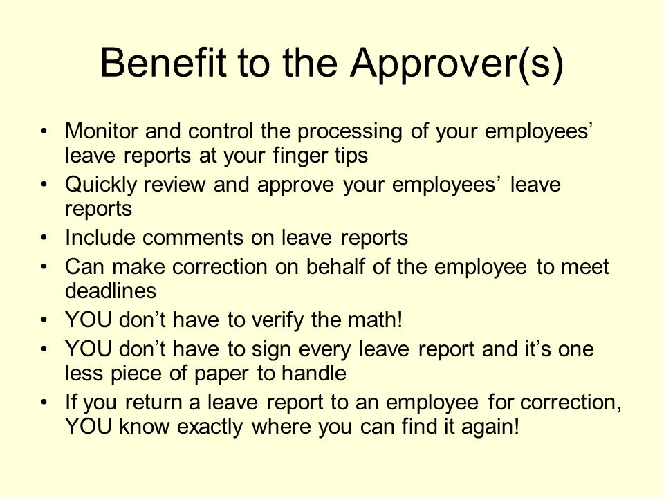 Benefit to the Approver(s) Monitor and control the processing of your employees' leave reports at your finger tips Quickly review and approve your emp