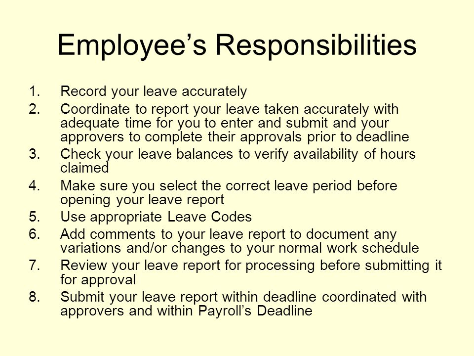 Employee's Responsibilities 1.Record your leave accurately 2.Coordinate to report your leave taken accurately with adequate time for you to enter and