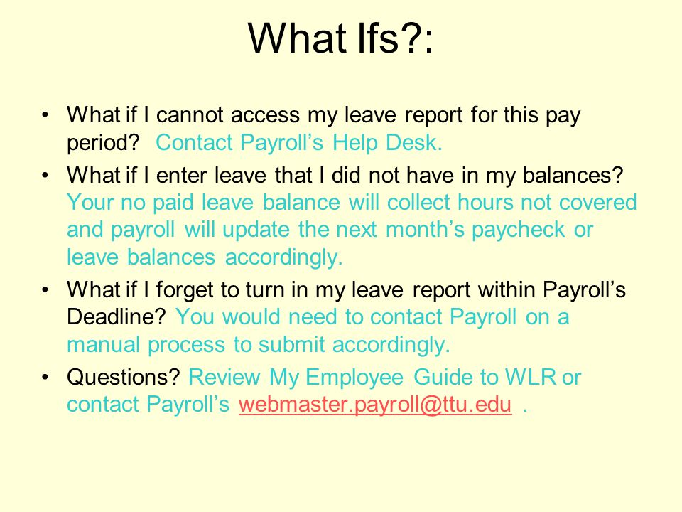 What Ifs?: What if I cannot access my leave report for this pay period? Contact Payroll's Help Desk. What if I enter leave that I did not have in my b