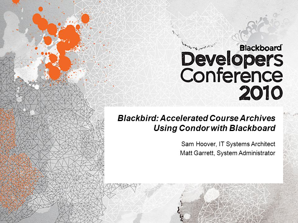 Blackbird: Accelerated Course Archives Using Condor with Blackboard Sam Hoover, IT Systems Architect Matt Garrett, System Administrator