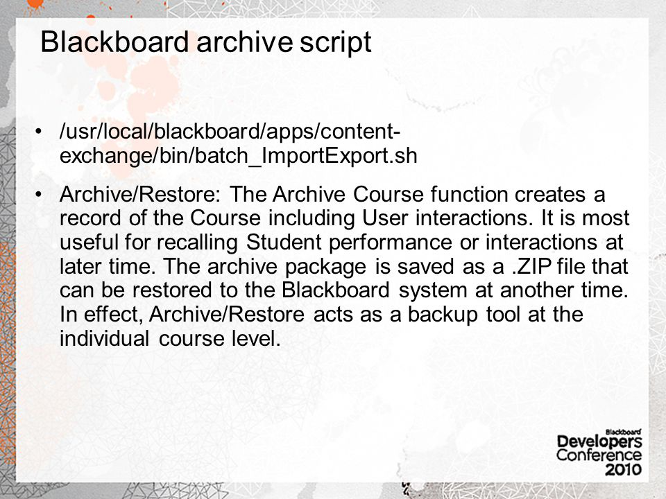 Blackboard archive script /usr/local/blackboard/apps/content- exchange/bin/batch_ImportExport.sh Archive/Restore: The Archive Course function creates a record of the Course including User interactions.