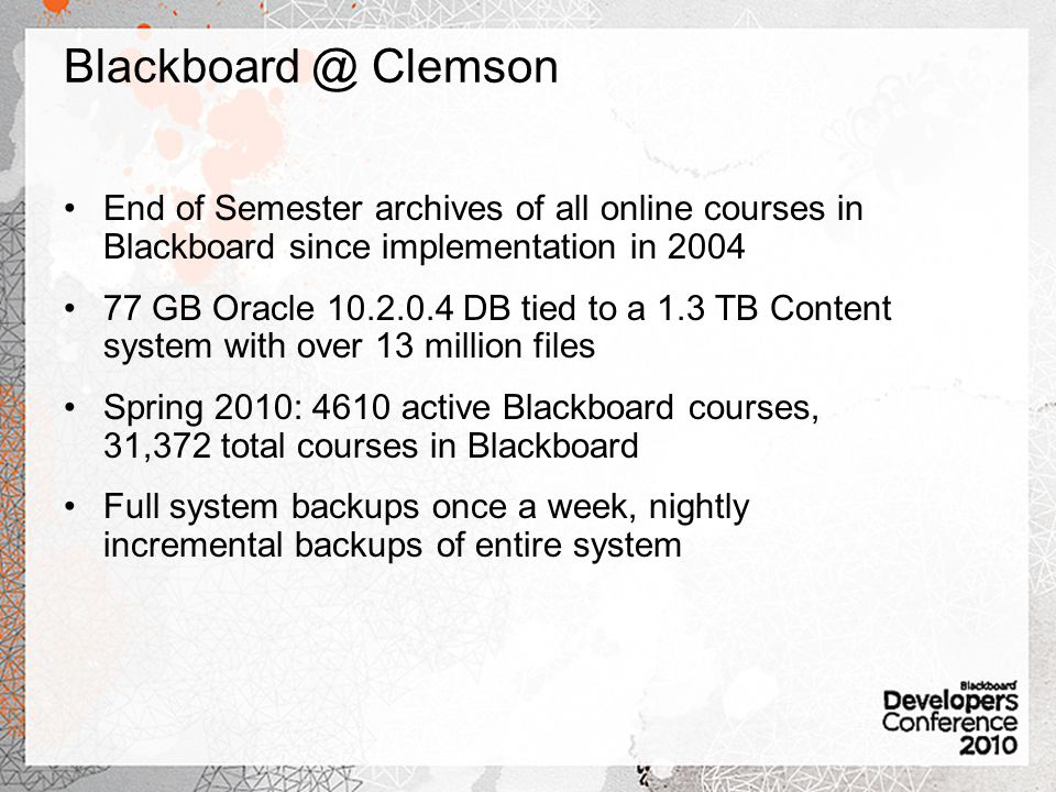 End of Semester archives of all online courses in Blackboard since implementation in 2004 77 GB Oracle 10.2.0.4 DB tied to a 1.3 TB Content system with over 13 million files Spring 2010: 4610 active Blackboard courses, 31,372 total courses in Blackboard Full system backups once a week, nightly incremental backups of entire system