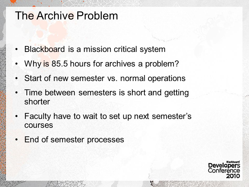 The Archive Problem Blackboard is a mission critical system Why is 85.5 hours for archives a problem.