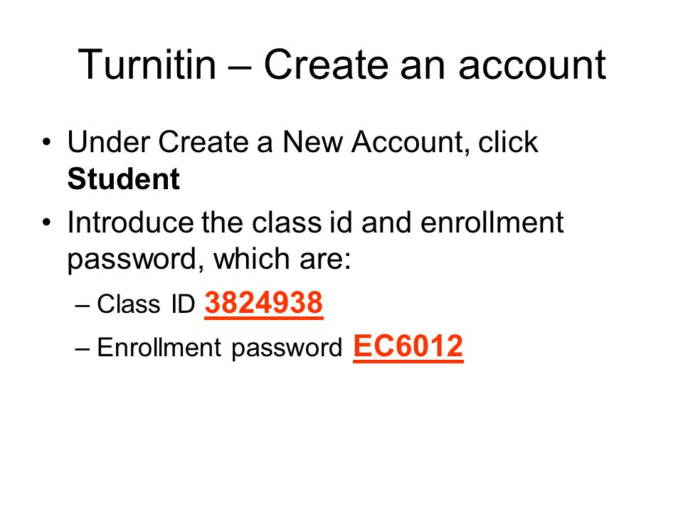 Turnitin – Create an account Under Create a New Account, click Student Introduce the class id and enrollment password, which are: –Class ID 3824938 –Enrollment password EC6012