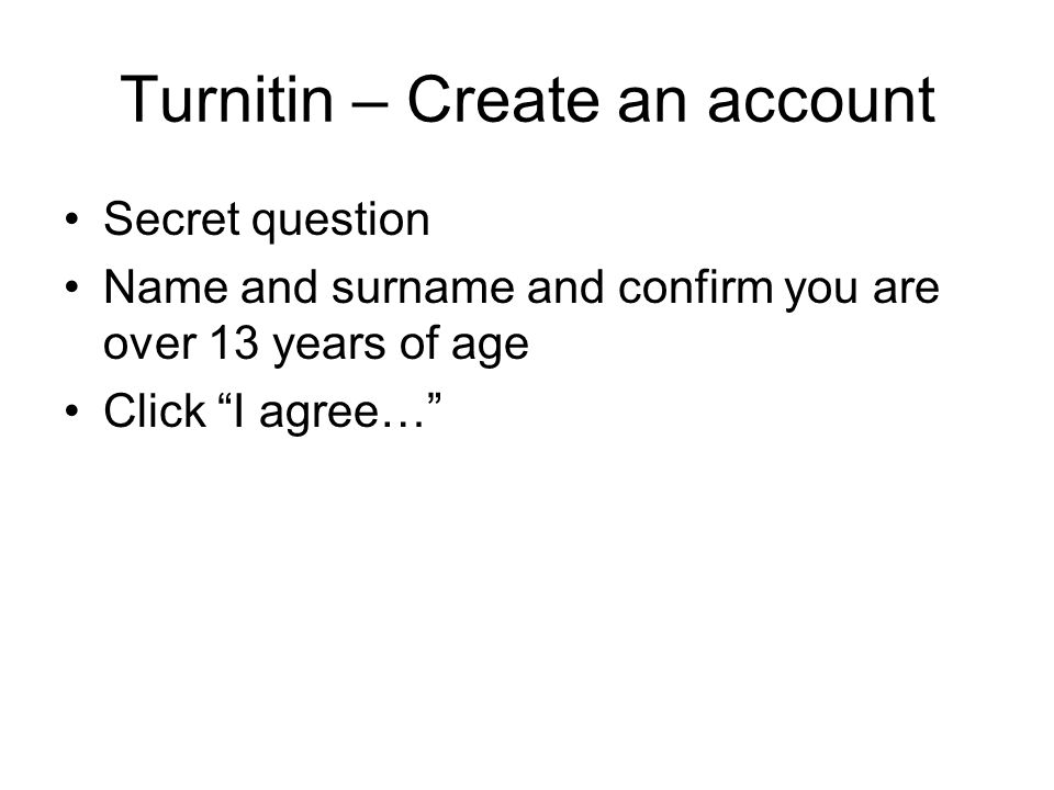 "Turnitin – Create an account Secret question Name and surname and confirm you are over 13 years of age Click ""I agree…"""