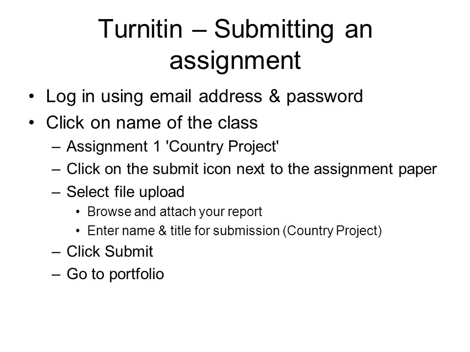 Turnitin – Submitting an assignment Log in using email address & password Click on name of the class –Assignment 1 'Country Project' –Click on the sub