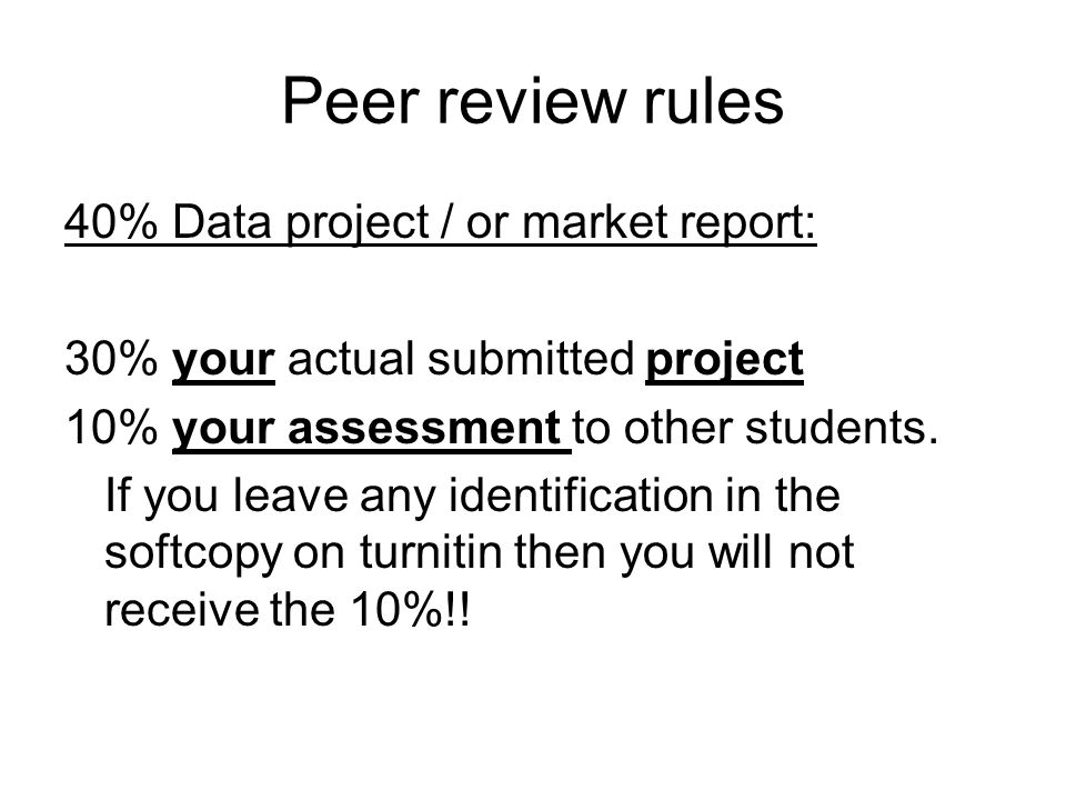 Peer review rules 40% Data project / or market report: 30% your actual submitted project 10% your assessment to other students. If you leave any ident