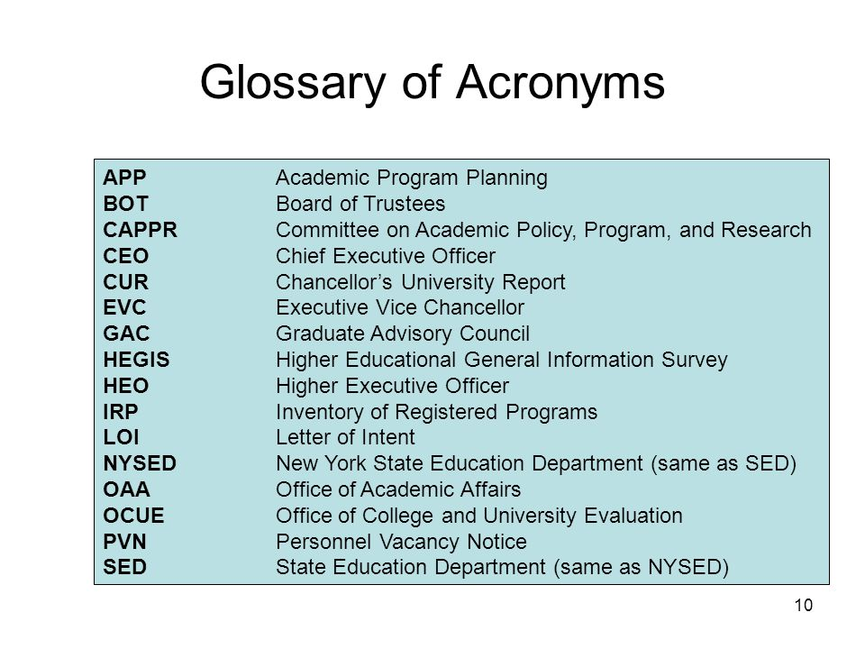 10 Glossary of Acronyms APPAcademic Program Planning BOTBoard of Trustees CAPPRCommittee on Academic Policy, Program, and Research CEOChief Executive Officer CURChancellor's University Report EVCExecutive Vice Chancellor GACGraduate Advisory Council HEGISHigher Educational General Information Survey HEOHigher Executive Officer IRPInventory of Registered Programs LOILetter of Intent NYSEDNew York State Education Department (same as SED) OAAOffice of Academic Affairs OCUEOffice of College and University Evaluation PVNPersonnel Vacancy Notice SEDState Education Department (same as NYSED)