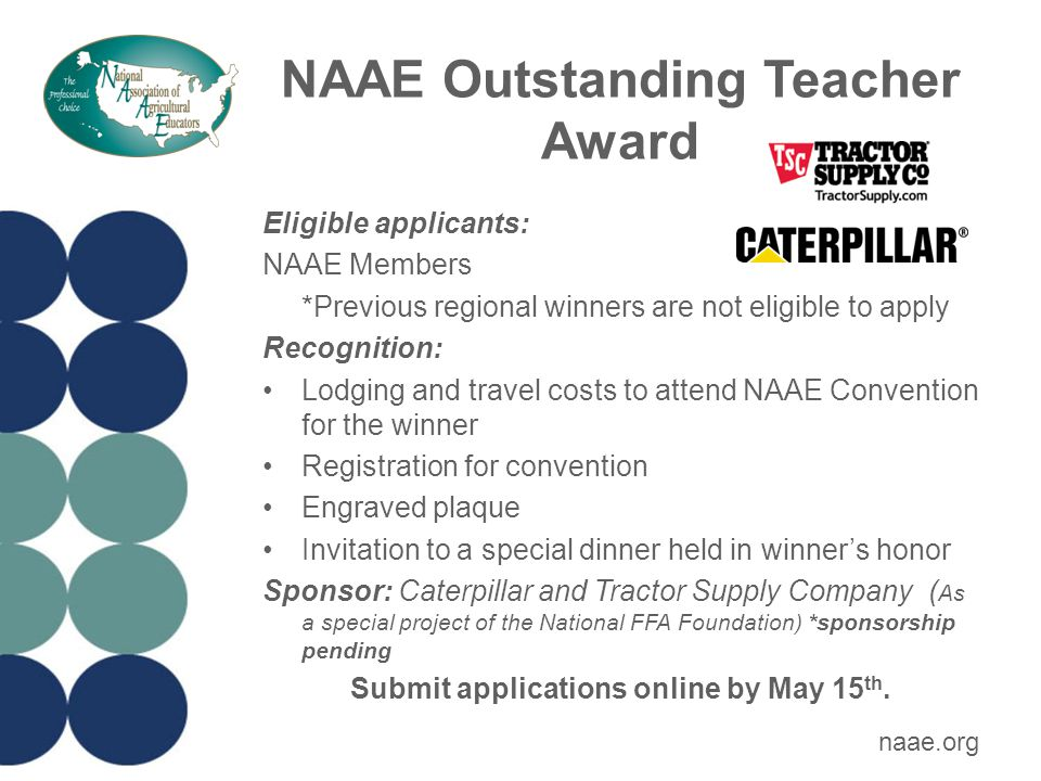 NAAE Outstanding Teacher Award Eligible applicants: NAAE Members *Previous regional winners are not eligible to apply Recognition: Lodging and travel costs to attend NAAE Convention for the winner Registration for convention Engraved plaque Invitation to a special dinner held in winner's honor Sponsor: Caterpillar and Tractor Supply Company ( As a special project of the National FFA Foundation) *sponsorship pending Submit applications online by May 15 th.