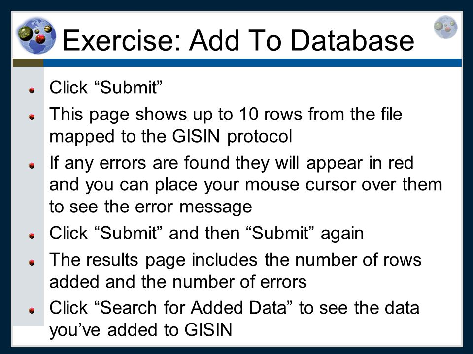 Exercise: Add To Database Click Submit This page shows up to 10 rows from the file mapped to the GISIN protocol If any errors are found they will appear in red and you can place your mouse cursor over them to see the error message Click Submit and then Submit again The results page includes the number of rows added and the number of errors Click Search for Added Data to see the data you've added to GISIN