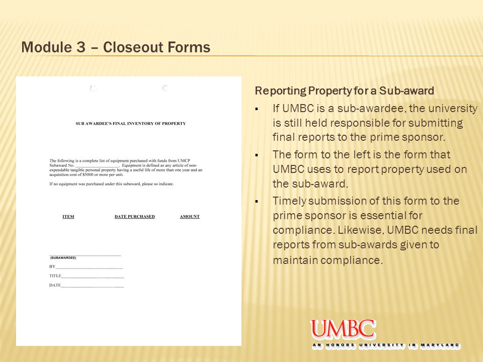 Module 3 – Closeout Forms Reporting Property for a Sub-award  If UMBC is a sub-awardee, the university is still held responsible for submitting final