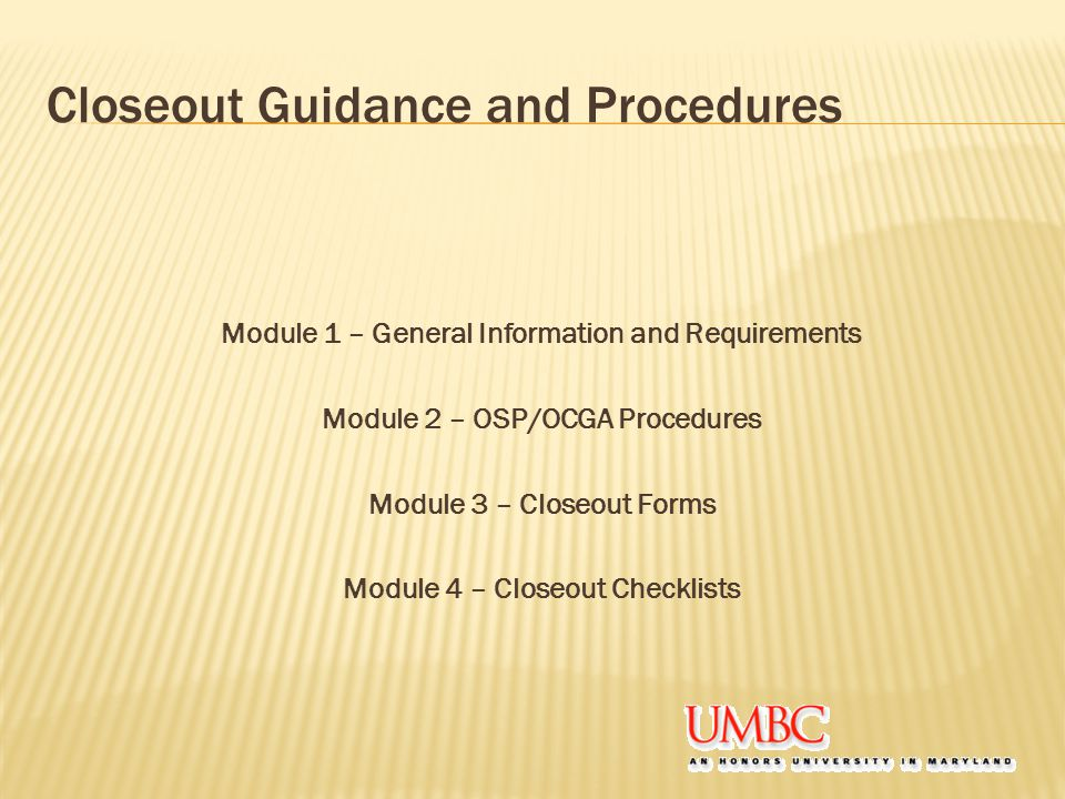 Closeout Guidance and Procedures Module 1 – General Information and Requirements Module 2 – OSP/OCGA Procedures Module 3 – Closeout Forms Module 4 – C