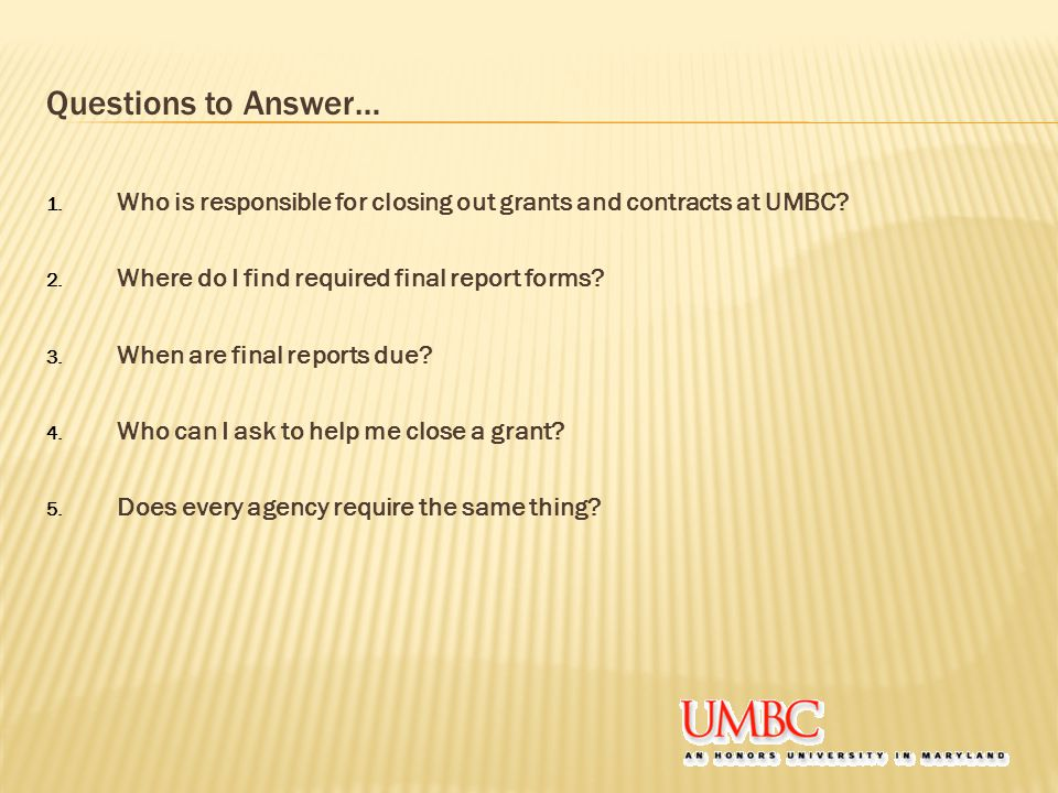 Questions to Answer… 1. Who is responsible for closing out grants and contracts at UMBC? 2. Where do I find required final report forms? 3. When are f
