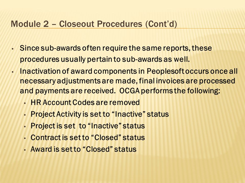 Module 2 – Closeout Procedures (Cont'd) Since sub-awards often require the same reports, these procedures usually pertain to sub-awards as well. Inact