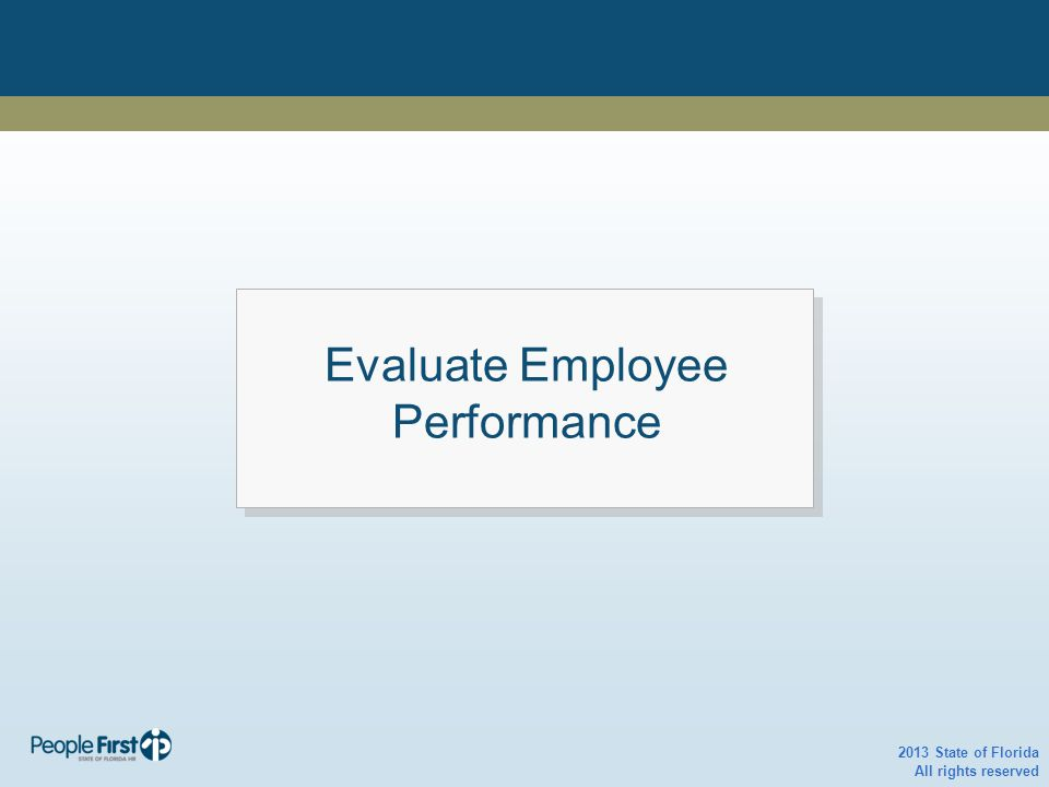 Evaluate Employee Performance 2013 State of Florida All rights reserved Evaluate Employee Performance