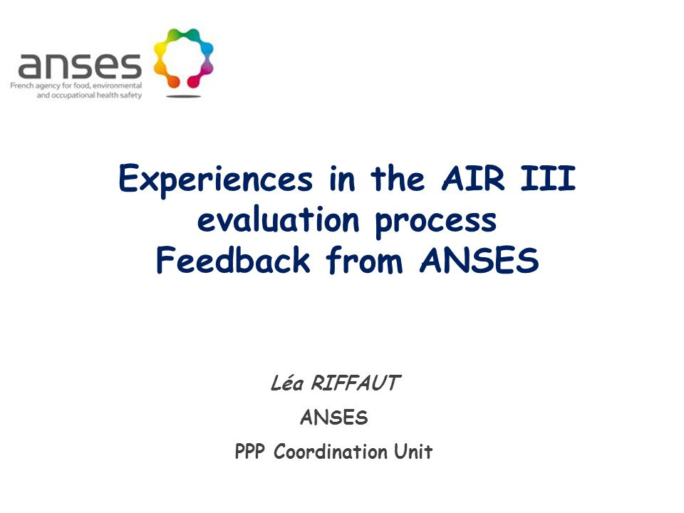 Purpose of this presentation  General aspects of the AIR III program  Basic guidances and regulatory aspects  Overview process and timing for AIR III  Allocation of AIR III dossiers for FR  Worksharing with RMS or Co-RMS at ANSES  AS Renewal and Classification  AS Renewal and MRL  Difficulties and Challenges with AIR III  Conclusion