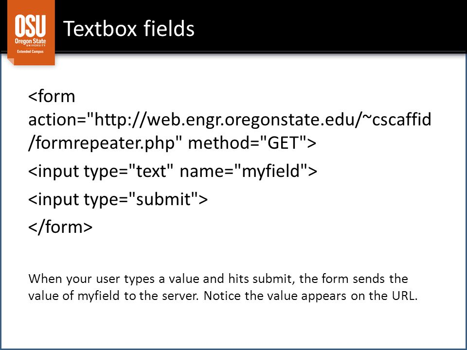 Textbox fields When your user types a value and hits submit, the form sends the value of myfield to the server.
