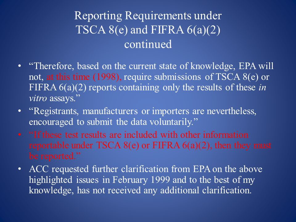 Reporting Requirements under TSCA 8(e) and FIFRA 6(a)(2) continued Therefore, based on the current state of knowledge, EPA will not, at this time (1998), require submissions of TSCA 8(e) or FIFRA 6(a)(2) reports containing only the results of these in vitro assays. Registrants, manufacturers or importers are nevertheless, encouraged to submit the data voluntarily. If these test results are included with other information reportable under TSCA 8(e) or FIFRA 6(a)(2), then they must be reported. ACC requested further clarification from EPA on the above highlighted issues in February 1999 and to the best of my knowledge, has not received any additional clarification.