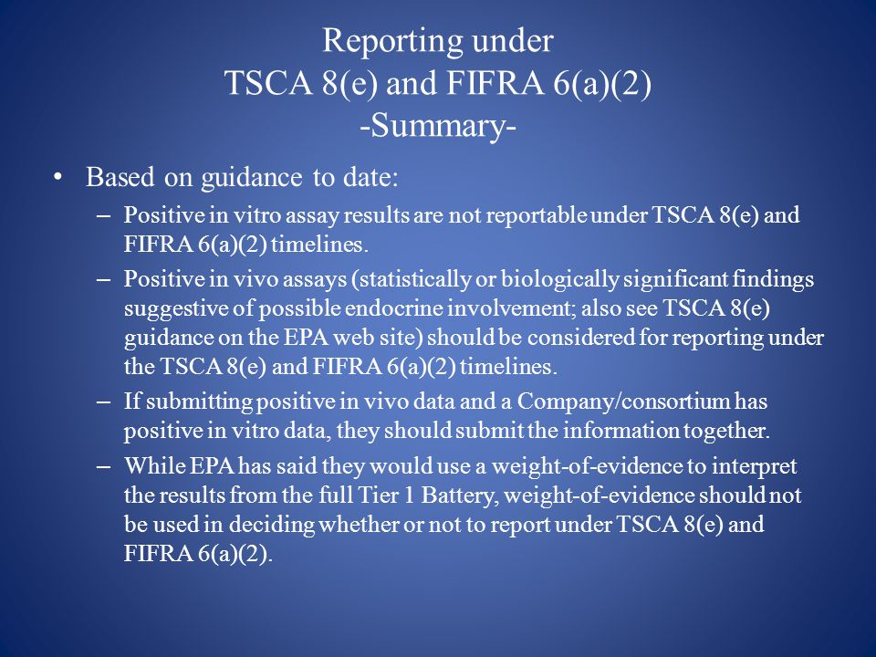 Reporting under TSCA 8(e) and FIFRA 6(a)(2) -Summary- Based on guidance to date: – Positive in vitro assay results are not reportable under TSCA 8(e) and FIFRA 6(a)(2) timelines.