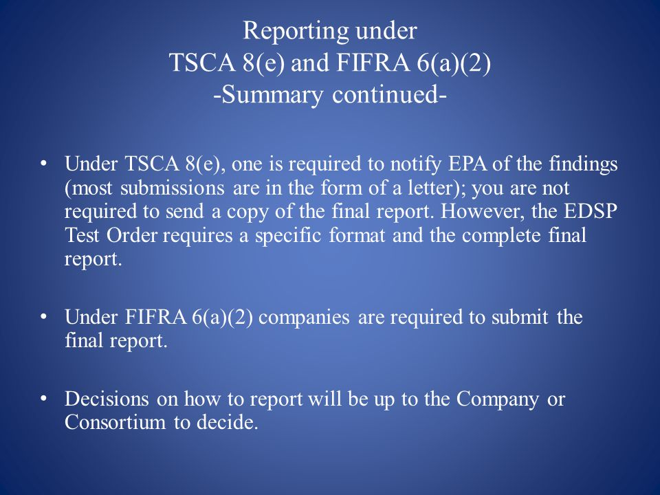 Reporting under TSCA 8(e) and FIFRA 6(a)(2) -Summary continued- Under TSCA 8(e), one is required to notify EPA of the findings (most submissions are in the form of a letter); you are not required to send a copy of the final report.