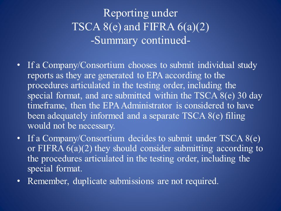 Reporting under TSCA 8(e) and FIFRA 6(a)(2) -Summary continued- If a Company/Consortium chooses to submit individual study reports as they are generated to EPA according to the procedures articulated in the testing order, including the special format, and are submitted within the TSCA 8(e) 30 day timeframe, then the EPA Administrator is considered to have been adequately informed and a separate TSCA 8(e) filing would not be necessary.