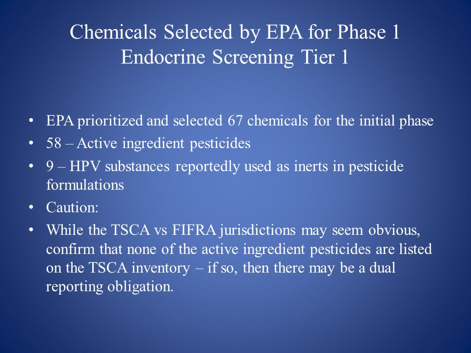Chemicals Selected by EPA for Phase 1 Endocrine Screening Tier 1 EPA prioritized and selected 67 chemicals for the initial phase 58 – Active ingredient pesticides 9 – HPV substances reportedly used as inerts in pesticide formulations Caution: While the TSCA vs FIFRA jurisdictions may seem obvious, confirm that none of the active ingredient pesticides are listed on the TSCA inventory – if so, then there may be a dual reporting obligation.