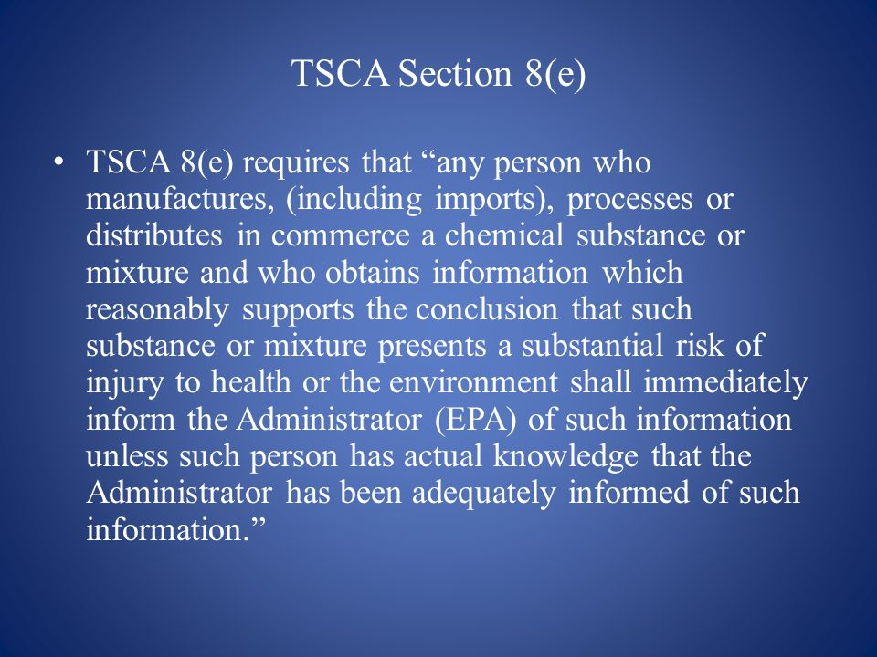 TSCA Section 8(e) TSCA 8(e) requires that any person who manufactures, (including imports), processes or distributes in commerce a chemical substance or mixture and who obtains information which reasonably supports the conclusion that such substance or mixture presents a substantial risk of injury to health or the environment shall immediately inform the Administrator (EPA) of such information unless such person has actual knowledge that the Administrator has been adequately informed of such information.