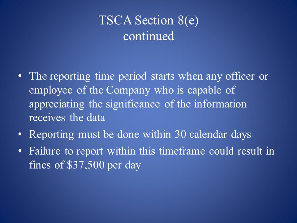 TSCA Section 8(e) continued The reporting time period starts when any officer or employee of the Company who is capable of appreciating the significance of the information receives the data Reporting must be done within 30 calendar days Failure to report within this timeframe could result in fines of $37,500 per day