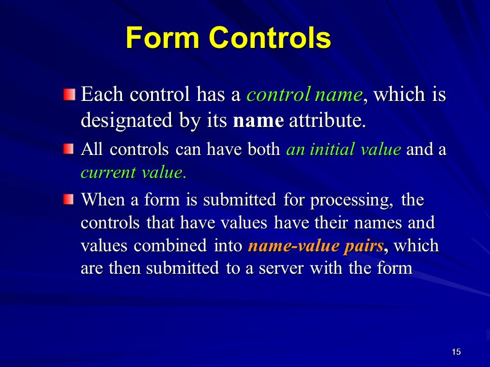 15 Form Controls Each control has a control name, which is designated by its name attribute.