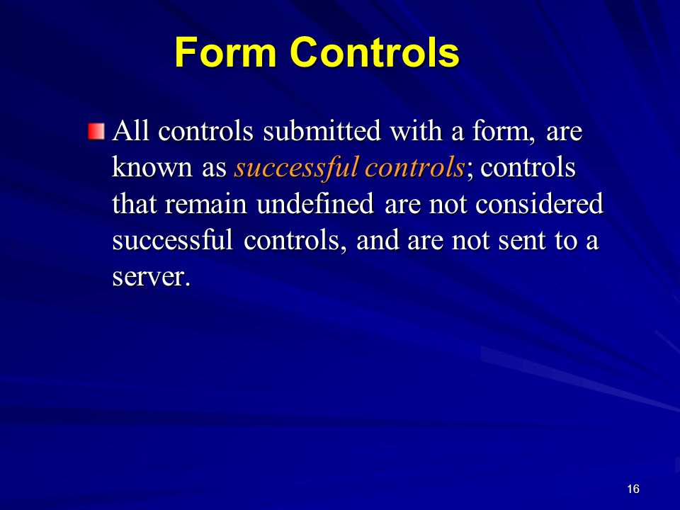 16 Form Controls All controls submitted with a form, are known as successful controls; controls that remain undefined are not considered successful controls, and are not sent to a server.