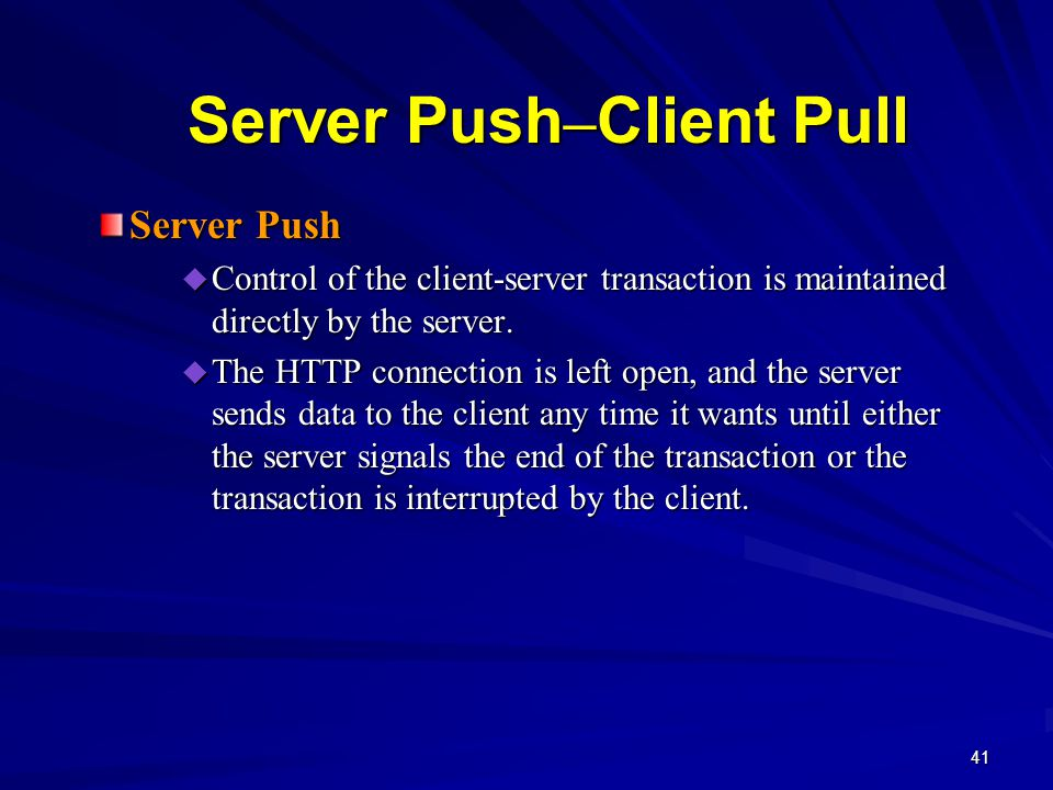 41 Server Push – Client Pull Server Push  Control of the client-server transaction is maintained directly by the server.