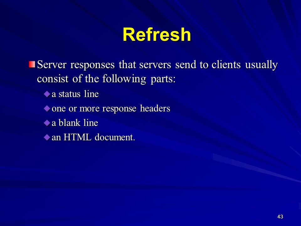 43 Refresh Server responses that servers send to clients usually consist of the following parts:  a status line  one or more response headers  a blank line  an HTML document.