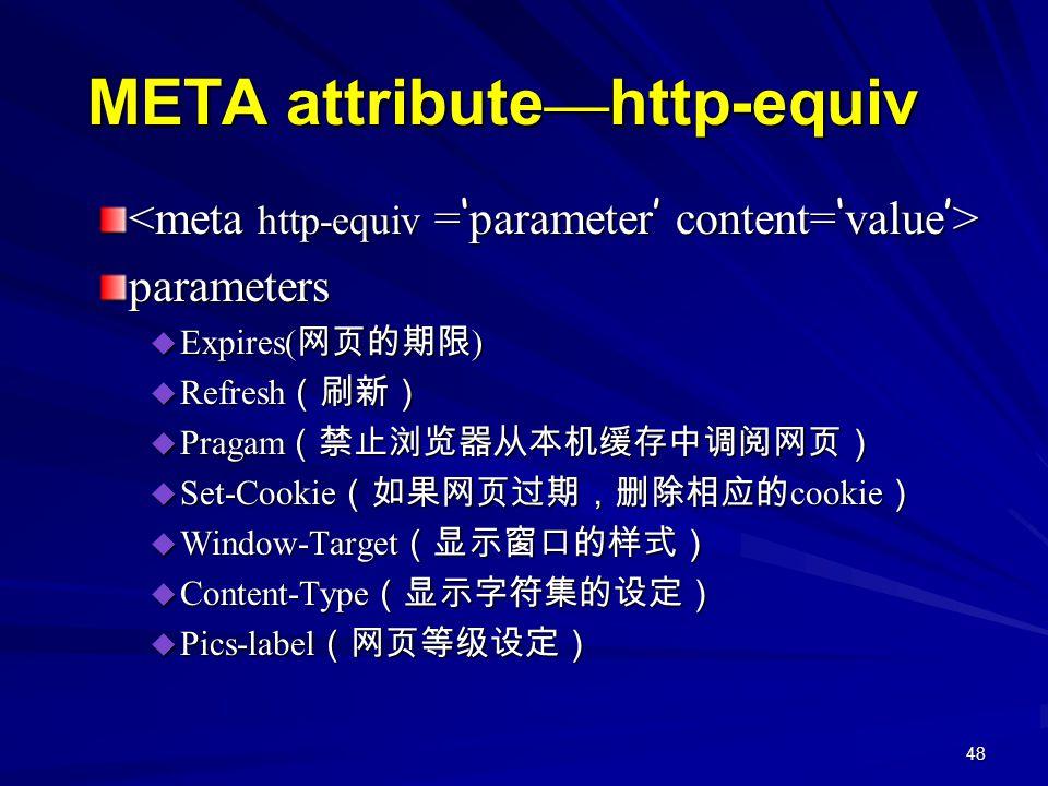 48 META attribute — http-equiv parameters  Expires( 网页的期限 )  Refresh (刷新)  Pragam (禁止浏览器从本机缓存中调阅网页)  Set-Cookie (如果网页过期,删除相应的 cookie )  Window-Target (显示窗口的样式)  Content-Type (显示字符集的设定)  Pics-label (网页等级设定)