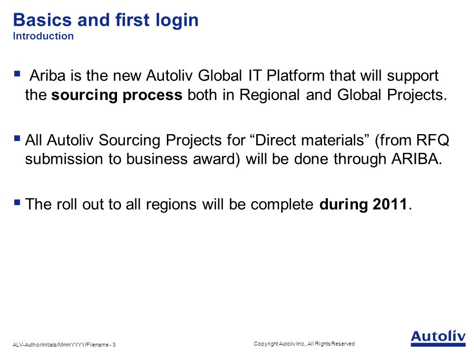 ALV-AuthorInitials/MmmYYYY/Filename - 3 Copyright Autoliv Inc., All Rights Reserved Basics and first login Introduction  Ariba is the new Autoliv Global IT Platform that will support the sourcing process both in Regional and Global Projects.