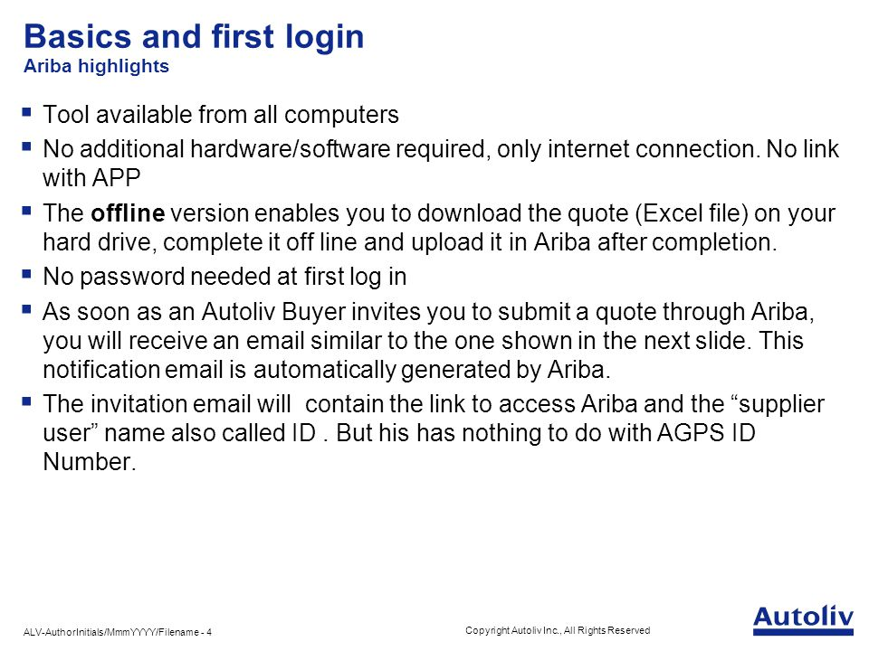 ALV-AuthorInitials/MmmYYYY/Filename - 4 Copyright Autoliv Inc., All Rights Reserved Basics and first login Ariba highlights  Tool available from all computers  No additional hardware/software required, only internet connection.
