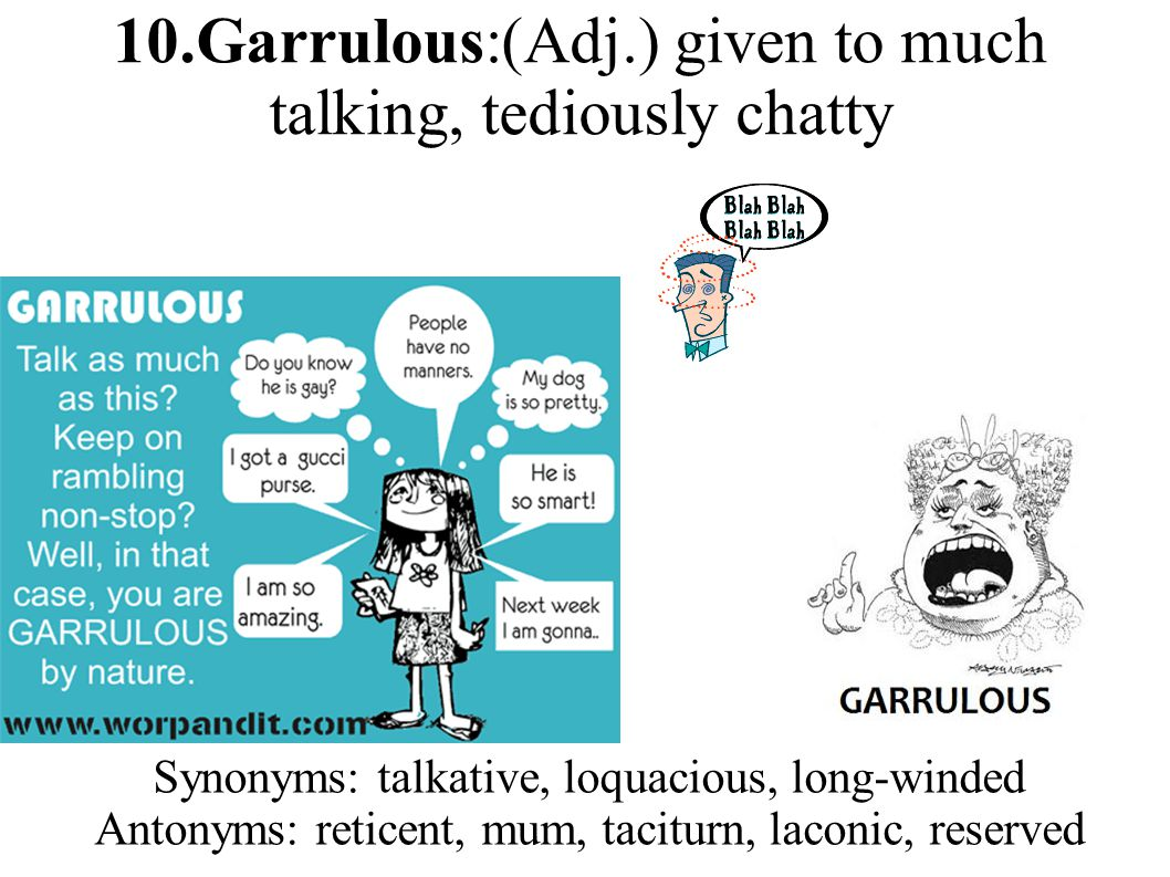 10.Garrulous:(Adj.) given to much talking, tediously chatty Synonyms: talkative, loquacious, long-winded Antonyms: reticent, mum, taciturn, laconic, reserved