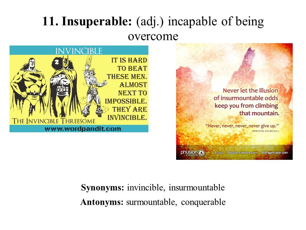 11. Insuperable: (adj.) incapable of being overcome Synonyms: invincible, insurmountable Antonyms: surmountable, conquerable