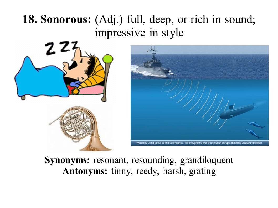 18. Sonorous: (Adj.) full, deep, or rich in sound; impressive in style Synonyms: resonant, resounding, grandiloquent Antonyms: tinny, reedy, harsh, gr