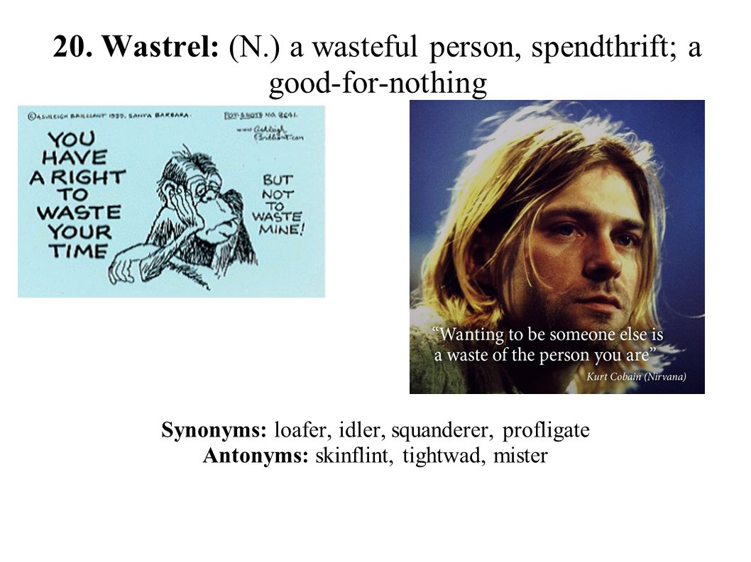 20. Wastrel: (N.) a wasteful person, spendthrift; a good-for-nothing Synonyms: loafer, idler, squanderer, profligate Antonyms: skinflint, tightwad, mi