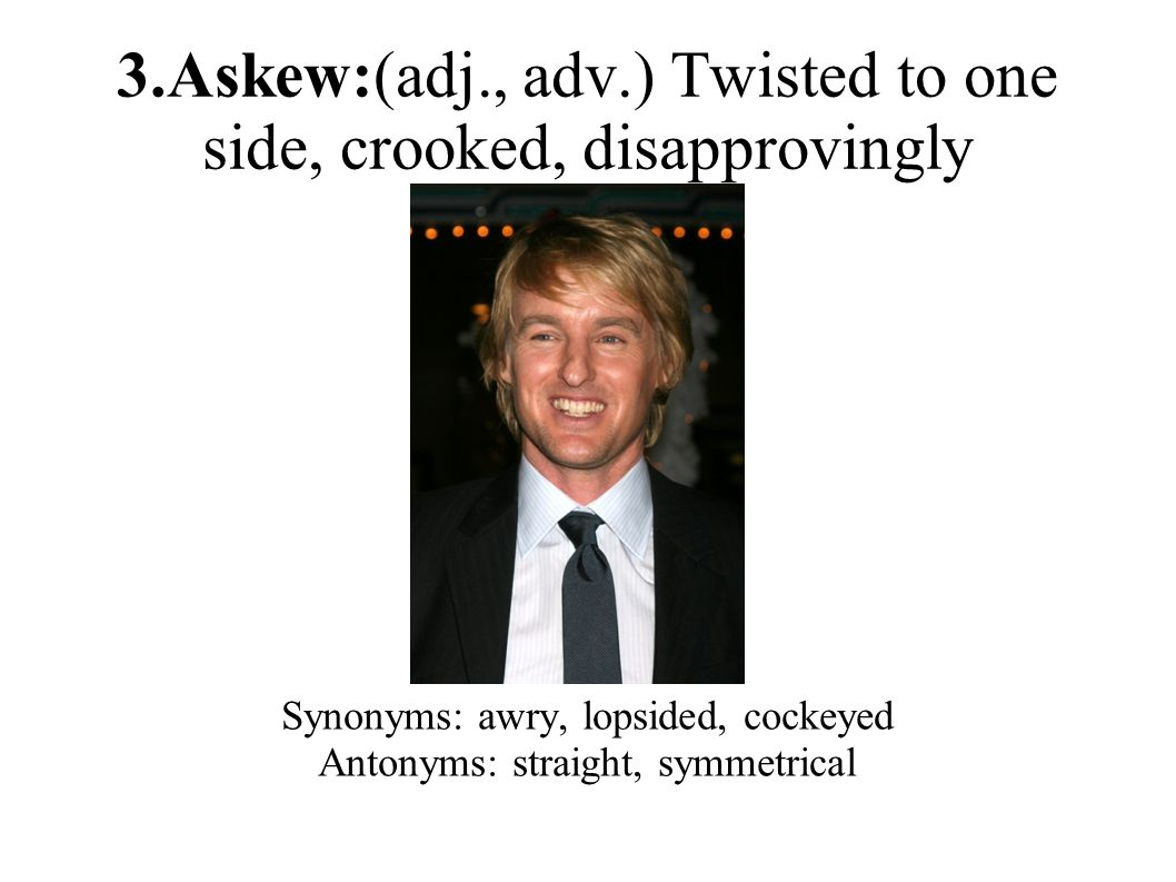 3.Askew:(adj., adv.) Twisted to one side, crooked, disapprovingly Synonyms: awry, lopsided, cockeyed Antonyms: straight, symmetrical