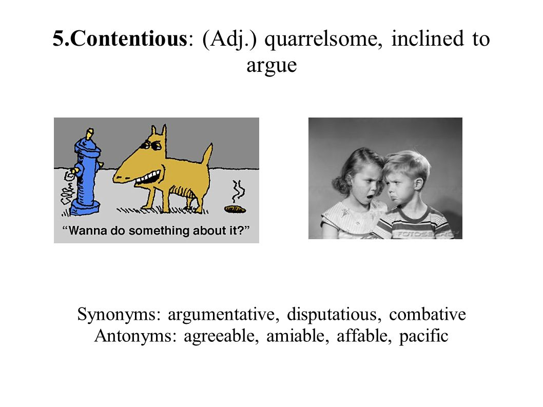 5.Contentious: (Adj.) quarrelsome, inclined to argue Synonyms: argumentative, disputatious, combative Antonyms: agreeable, amiable, affable, pacific