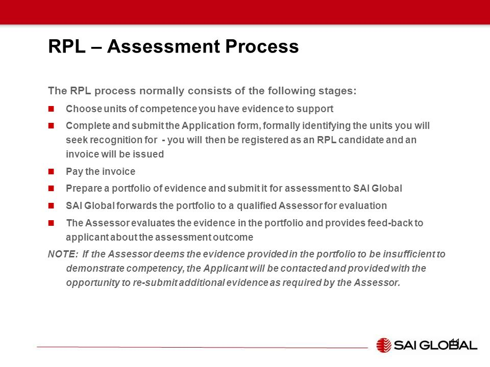 RPL – Assessment Process The RPL process normally consists of the following stages: Choose units of competence you have evidence to support Complete a