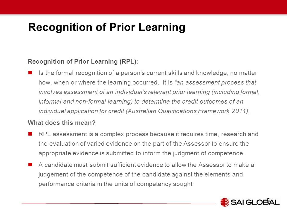Recognition of Prior Learning Recognition of Prior Learning (RPL); Is the formal recognition of a person's current skills and knowledge, no matter how