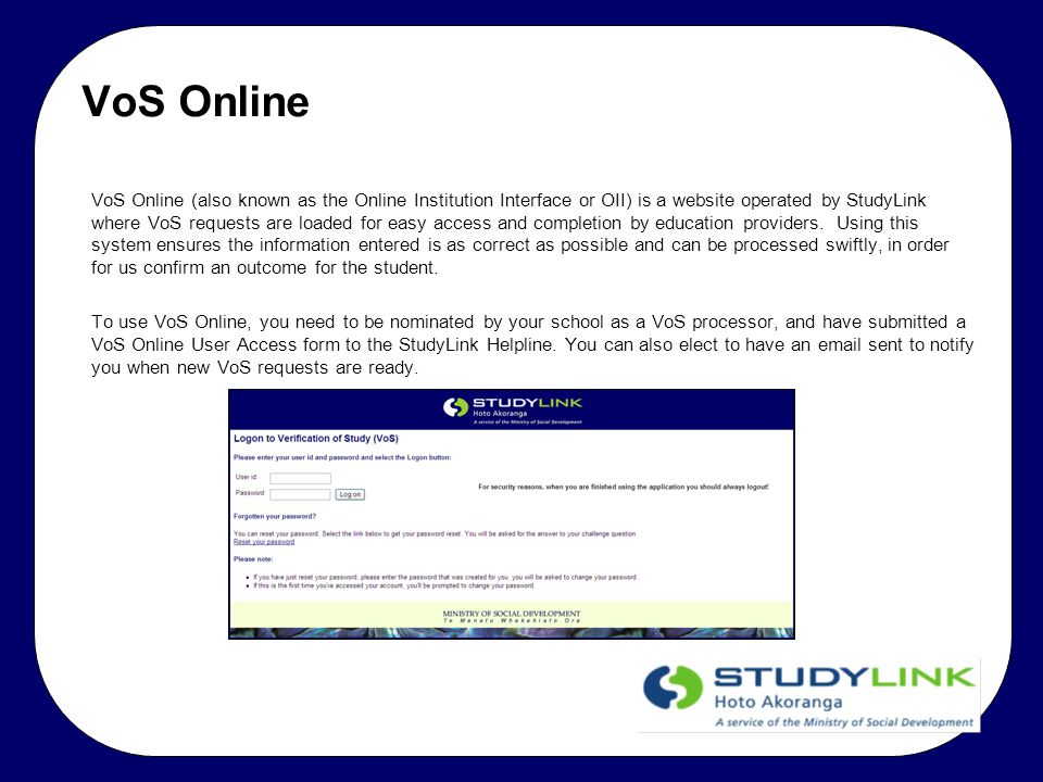 Logging in to VoS Online The address for VoS Online is vos.studylink.govt.nz At the login screen, enter your allocated User ID and password.