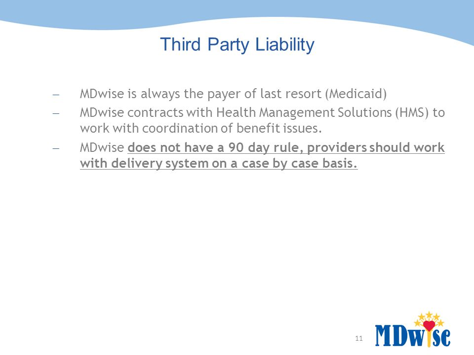 11 Hoosier Healthwise Third Party Liability  MDwise is always the payer of last resort (Medicaid)  MDwise contracts with Health Management Solutions (HMS) to work with coordination of benefit issues.